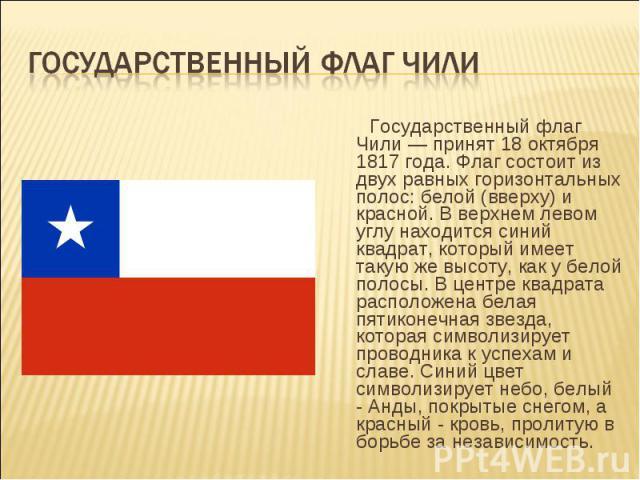 Государственный флаг Чили — принят 18 октября 1817 года. Флаг состоит из двух равных горизонтальных полос: белой (вверху) и красной. В верхнем левом углу находится синий квадрат, который имеет такую же высоту, как у белой полосы. В центре квадрата р…