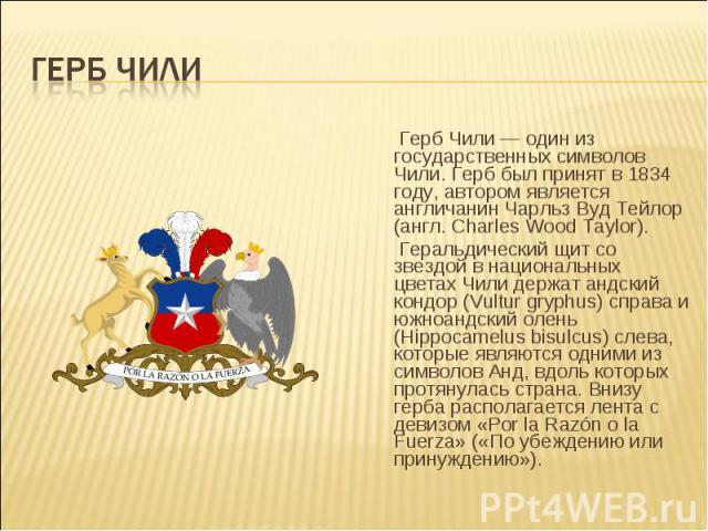 Герб Чили — один из государственных символов Чили. Герб был принят в 1834 году, автором является англичанин Чарльз Вуд Тейлор (англ. Charles Wood Taylor). Герб Чили — один из государственных символов Чили. Герб был принят в 1834 году, автором являет…