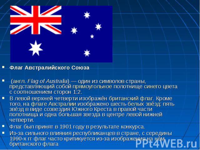 Флаг Австралийского Союза (англ. Flag of Australia) — один из символов страны, представляющий собой прямоугольное полотнище синего цвета с соотношением сторон 1:2. В левой верхней четверти изображён британский флаг. Кроме того, на флаге Австралии из…