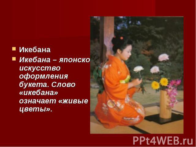 Икебана Икебана – японское искусство оформления букета. Слово «икебана» означает «живые цветы».