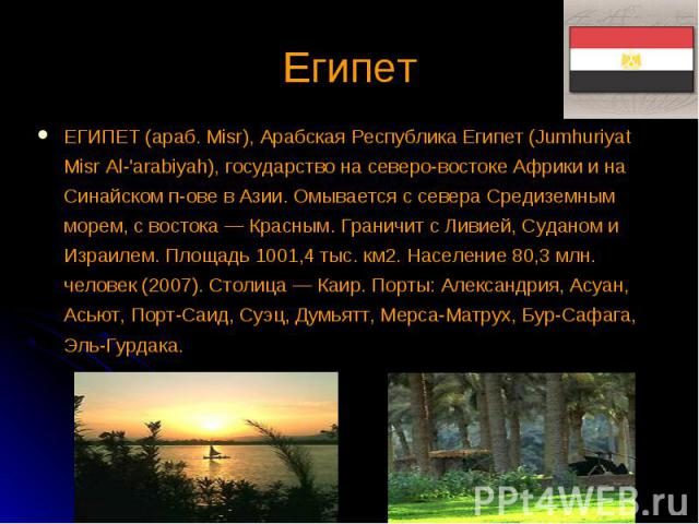 ЕГИПЕТ (араб. Misr), Арабская Республика Египет (Jumhuriyat Misr Al-'arabiyah), государство на северо-востоке Африки и на Синайском п-ове в Азии. Омывается с севера Средиземным морем, с востока — Красным. Граничит с Ливией, Суданом и Израилем. Площа…