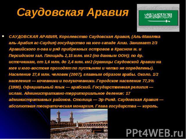 САУДОВСКАЯ АРАВИЯ, Королевство Саудовская Аравия, (Аль-Мамляка аль-Арабия ас-Саудия) государство на юго-западе Азии. Занимает 2/3 Аравийского п-ова и ряд прибрежных островов в Красном м. и Персидском зал. Площадь 2,15 млн. км2 (по данным ООН); по др…