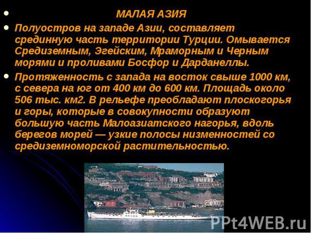 МАЛАЯ АЗИЯ МАЛАЯ АЗИЯ Полуостров на западе Азии, составляет срединную часть территории Турции. Омывается Средиземным, Эгейским, Мраморным и Черным морями и проливами Босфор и Дарданеллы. Протяженность с запада на восток свыше 1000 км, с севера на юг…