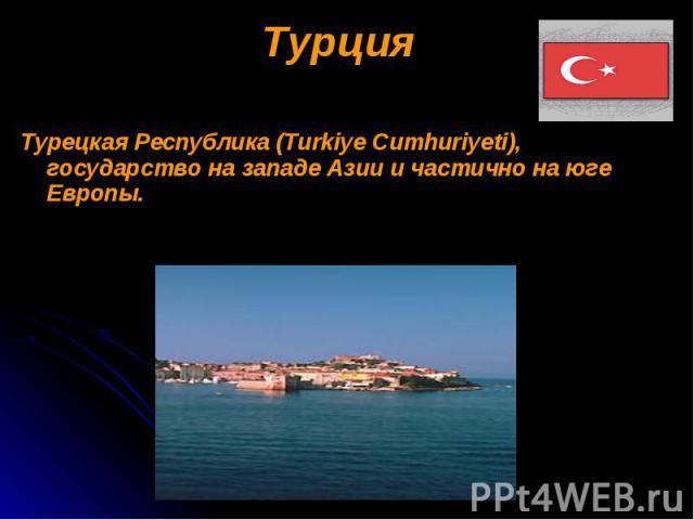 Турция Турция Турецкая Республика (Turkiye Cumhuriyeti), государство на западе Азии и частично на юге Европы.