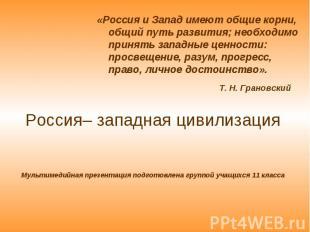 «Россия и Запад имеют общие корни, общий путь развития; необходимо принять запад
