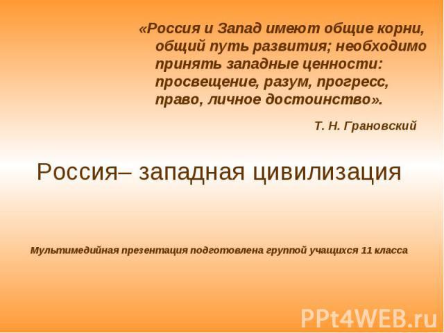 «Россия и Запад имеют общие корни, общий путь развития; необходимо принять западные ценности: просвещение, разум, прогресс, право, личное достоинство». «Россия и Запад имеют общие корни, общий путь развития; необходимо принять западные ценности: про…