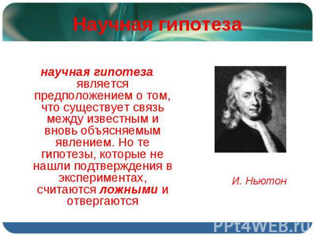 научная гипотеза является предположением о том, что существует связь между известным и вновь объясняемым явлением. Но те гипотезы, которые не нашли подтверждения в экспериментах, считаются ложными и отвергаются научная гипотеза является предположени…