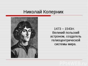 1473 – 1543гг. Великий польский астроном, создатель гелиоцентрической системы ми