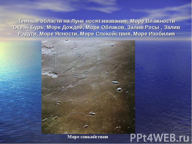 Темные области на Луне носят названия: Море Влажности Океан Бурь, Море Дождей, Море Облаков, Залив Росы , Залив Радуги, Море Ясности, Море Спокойствия, Море Изобилия