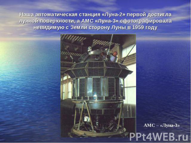 Наша автоматическая станция «Луна-2» первой достигла лунной поверхности, а АМС «Луна-3» сфотографировала невидимую с Земли сторону Луны в 1959 году