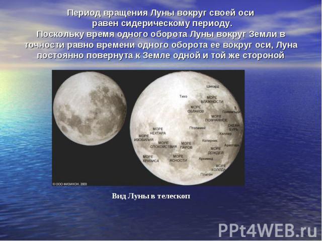 Период вращения Луны вокруг своей оси равен сидерическому периоду. Поскольку время одного оборота Луны вокруг Земли в точности равно времени одного оборота ее вокруг оси, Луна постоянно повернута к Земле одной и той же стороной