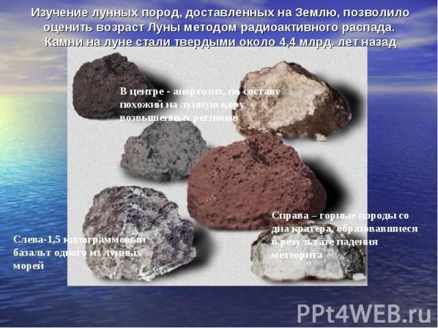 Изучение лунных пород, доставленных на Землю, позволило оценить возраст Луны методом радиоактивного распада. Камни на луне стали твердыми около 4,4 млрд. лет назад
