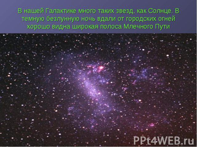 В нашей Галактике много таких звезд, как Солнце. В темную безлунную ночь вдали от городских огней хорошо видна широкая полоса Млечного Пути