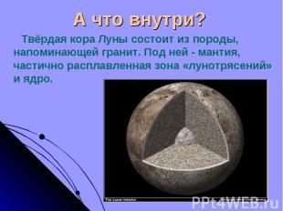 Твёрдая кора Луны состоит из породы, напоминающей гранит. Под ней - мантия, част