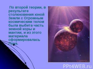 По второй теории, в результате столкновения юной Земли с Огромным космическим те