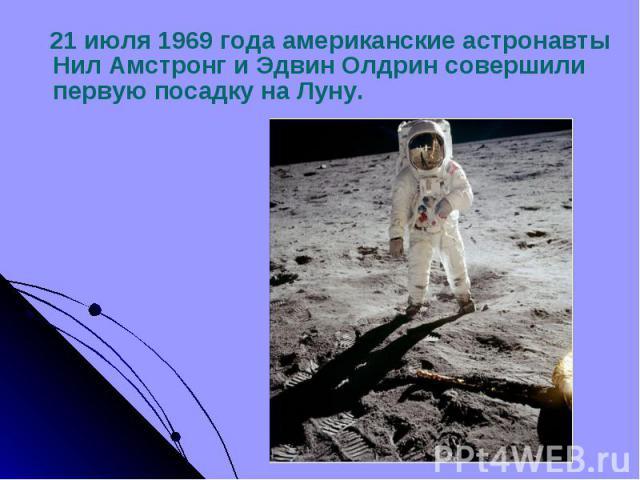 21 июля 1969 года американские астронавты Нил Амстронг и Эдвин Олдрин совершили первую посадку на Луну. 21 июля 1969 года американские астронавты Нил Амстронг и Эдвин Олдрин совершили первую посадку на Луну.