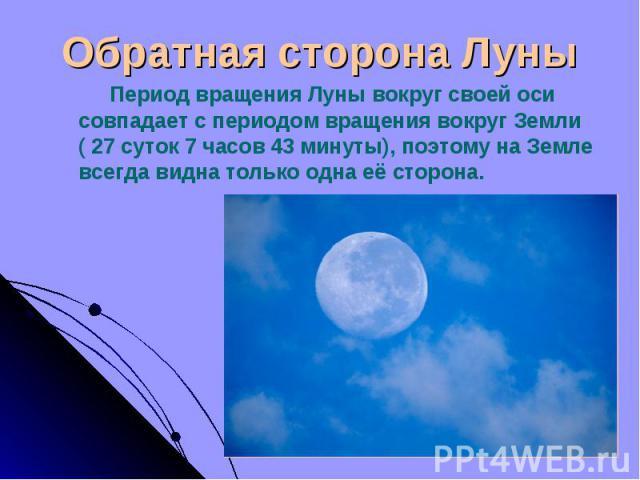 Период вращения Луны вокруг своей оси совпадает с периодом вращения вокруг Земли ( 27 суток 7 часов 43 минуты), поэтому на Земле всегда видна только одна её сторона. Период вращения Луны вокруг своей оси совпадает с периодом вращения вокруг Земли ( …