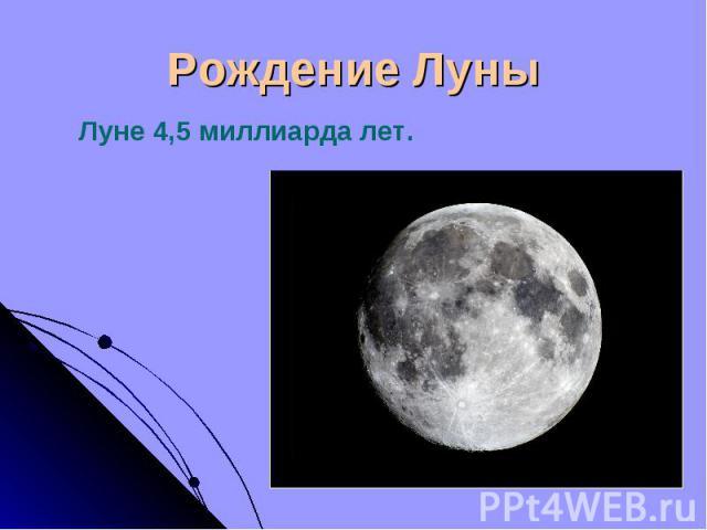 Луне 4,5 миллиарда лет. Луне 4,5 миллиарда лет.