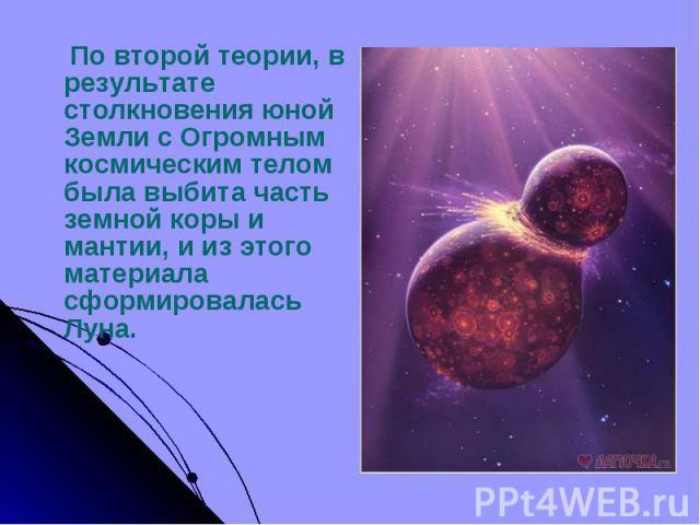 По второй теории, в результате столкновения юной Земли с Огромным космическим телом была выбита часть земной коры и мантии, и из этого материала сформировалась Луна. По второй теории, в результате столкновения юной Земли с Огромным космическим телом…