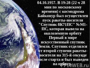 04.10.1957. В 19:28 (22 ч 28 мин по московскому времени) с космодрома Байконур б
