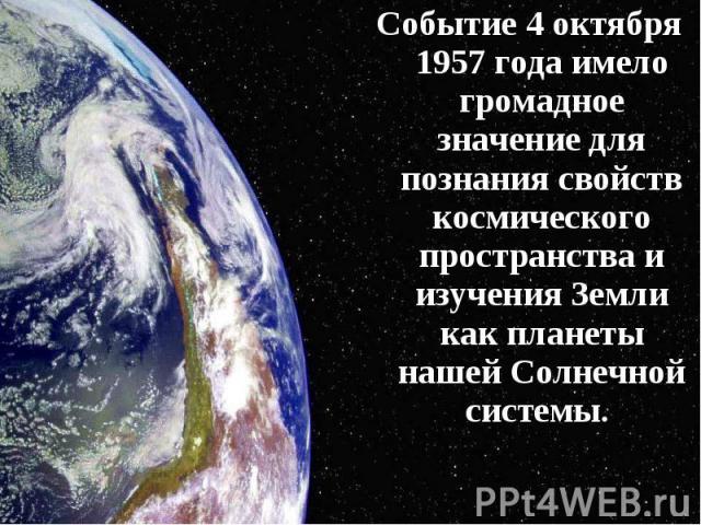 Событие 4 октября 1957 года имело громадное значение для познания свойств космического пространства и изучения Земли как планеты нашей Солнечной системы. Событие 4 октября 1957 года имело громадное значение для познания свойств космического простран…