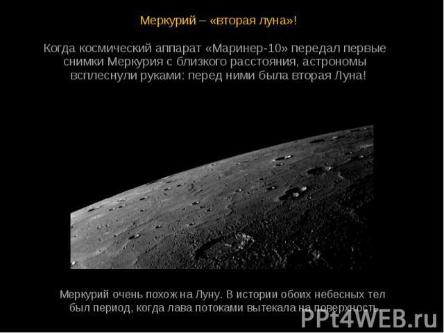 Меркурий – «вторая луна»! Меркурий – «вторая луна»! Когдакосмическийаппарат«Маринер-10»передалпервые снимкиМеркуриясблизкогорасстояния, астрономы всплеснулируками: передни…