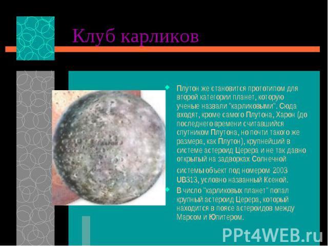 """Плутон же становится прототипом для второй категории планет, которую ученые назвали """"карликовыми"""". Сюда входят, кроме самого Плутона, Харон (до последнего времени считавшийся спутником Плутона, но почти такого же размера, как Плутон), круп…"""
