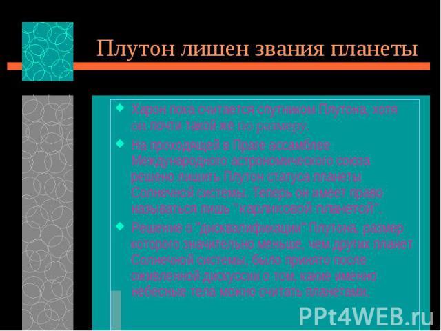 Харон пока считается спутником Плутона, хотя он почти такой же по размеру. Харон пока считается спутником Плутона, хотя он почти такой же по размеру. На проходящей в Праге ассамблее Международного астрономического союза решено лишить Плутон статуса …