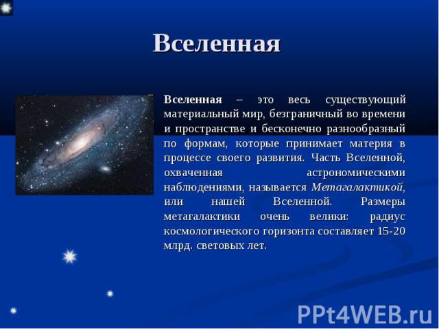 Вселенная Вселенная – это весь существующий материальный мир, безграничный во времени и пространстве и бесконечно разнообразный по формам, которые принимает материя в процессе своего развития. Часть Вселенной, охваченная астрономическими наблюдениям…