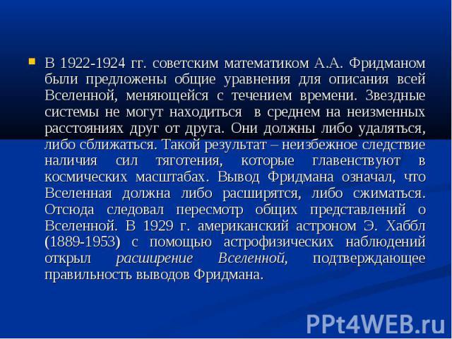 В 1922-1924 гг. советским математиком А.А. Фридманом были предложены общие уравнения для описания всей Вселенной, меняющейся с течением времени. Звездные системы не могут находиться в среднем на неизменных расстояниях друг от друга. Они должны либо …