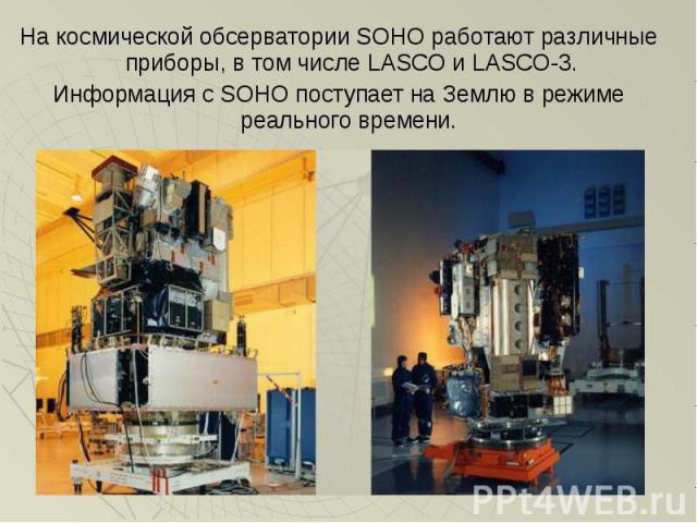 На космической обсерватории SOHO работают различные приборы, в том числе LASCO и LASCO-3. На космической обсерватории SOHO работают различные приборы, в том числе LASCO и LASCO-3. Информация с SOHO поступает на Землю в режиме реального времени.