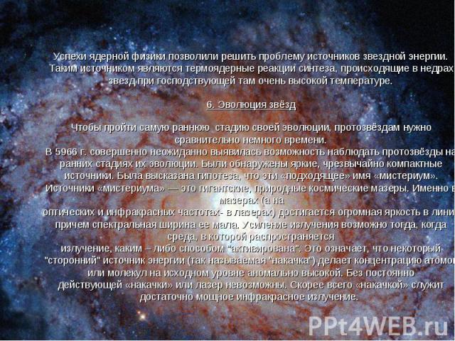 Успехи ядерной физики позволили решить проблему источников звездной энергии. Таким источником являются термоядерные реакции синтеза, происходящие в недрах звезд при господствующей там очень высокой температуре. 6. Эволюция звёзд Чтобы пройти самую р…