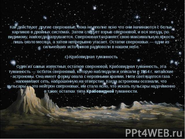Как действуют другие сверхновые, пока не вполне ясно что они начинаются с белых карликов в двойных системах. Затем следует взрыв сверхновой, и вся звезда, по-видимому, навсегда разрушается. Сверхновая сохраняет свою максимальную яркость лишь около м…