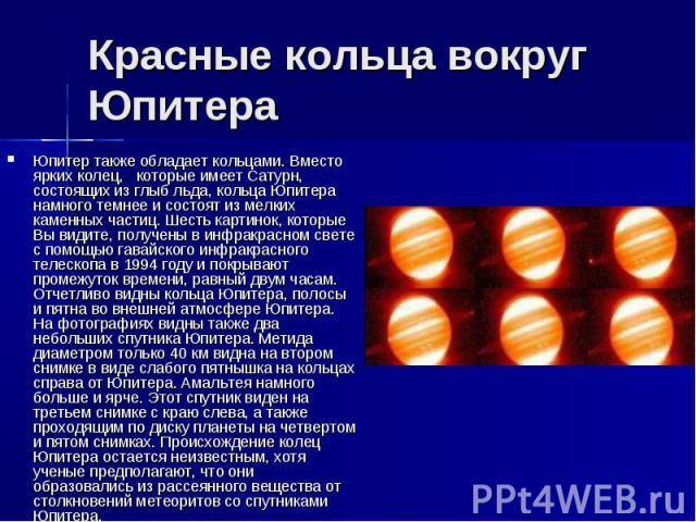 Красные кольца вокруг Юпитера Юпитер также обладает кольцами. Вместо ярких колец, которые имеет Сатурн, состоящих из глыб льда, кольца Юпитера намного темнее и состоят из мелких каменных частиц. Шесть картинок, которые Вы видите, получены в инфракра…