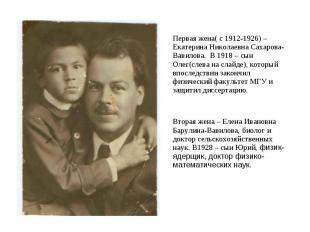 Первая жена( с 1912-1926) – Екатерина Николаевна Сахарова-Вавилова. В 1918 – сын