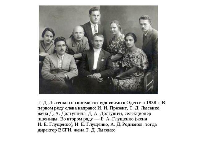 Т.Д.Лысенко со своими сотрудниками в Одессе в 1938г. В первом ряду слева направо: И.И.Презент, Т.Д.Лысенко, жена Д.А.Долгушина, Д.А.Долгушин, селекционер пшеницы. Во втором ряду…