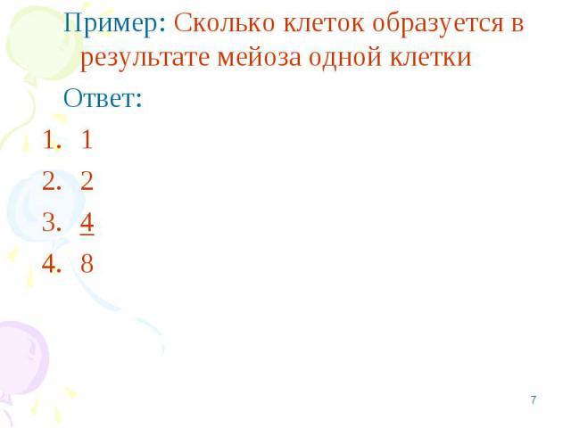 Пример: Сколько клеток образуется в результате мейоза одной клетки Пример: Сколько клеток образуется в результате мейоза одной клетки Ответ: 1 2 4 8