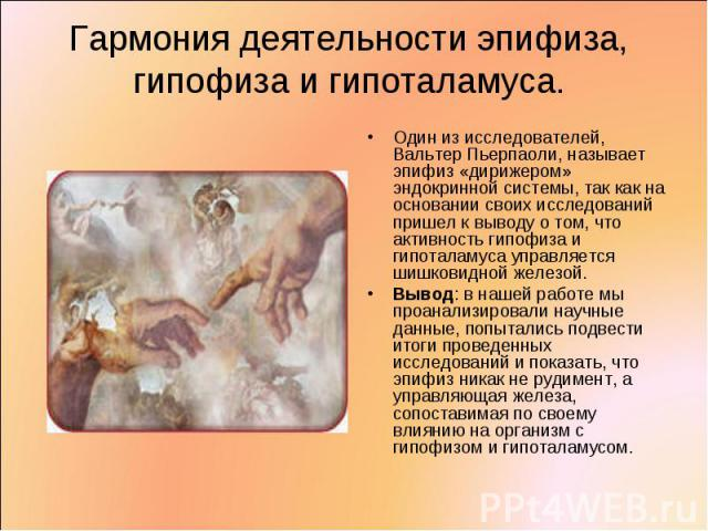 Один из исследователей, Вальтер Пьерпаоли, называет эпифиз «дирижером» эндокринной системы, так как на основании своих исследований пришел к выводу о том, что активность гипофиза и гипоталамуса управляется шишковидной железой. Один из исследователей…