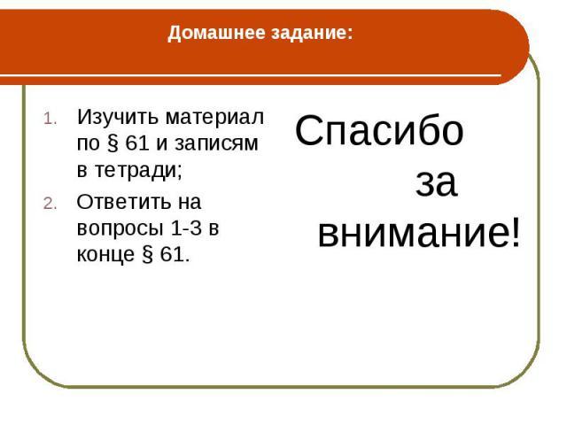 Изучить материал по § 61 и записям в тетради; Изучить материал по § 61 и записям в тетради; Ответить на вопросы 1-3 в конце § 61.