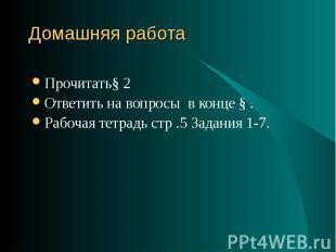 Прочитать§ 2 Прочитать§ 2 Ответить на вопросы в конце § . Рабочая тетрадь стр .5