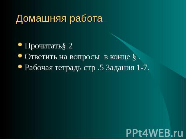 Прочитать§ 2 Прочитать§ 2 Ответить на вопросы в конце § . Рабочая тетрадь стр .5 Задания 1-7.