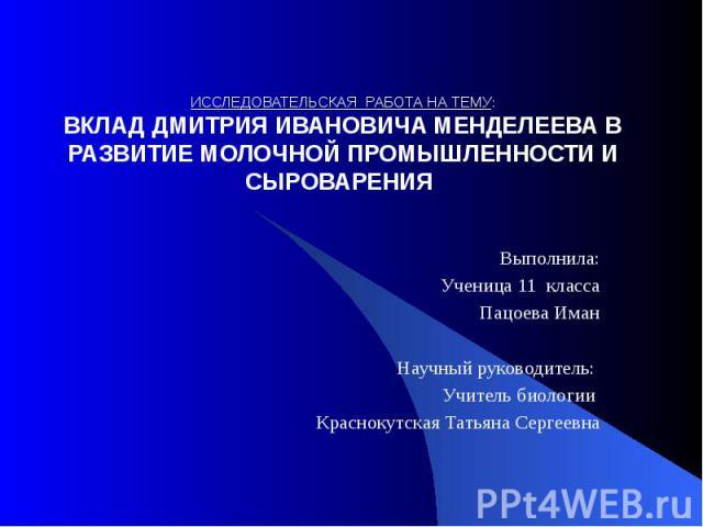 ИССЛЕДОВАТЕЛЬСКАЯ РАБОТА НА ТЕМУ: ВКЛАД ДМИТРИЯ ИВАНОВИЧА МЕНДЕЛЕЕВА В РАЗВИТИЕ МОЛОЧНОЙ ПРОМЫШЛЕННОСТИ И СЫРОВАРЕНИЯ Выполнила: Ученица 11 класса Пацоева Иман  Научный руководитель: Учитель биологии Краснокутская Татьяна Сергеевна