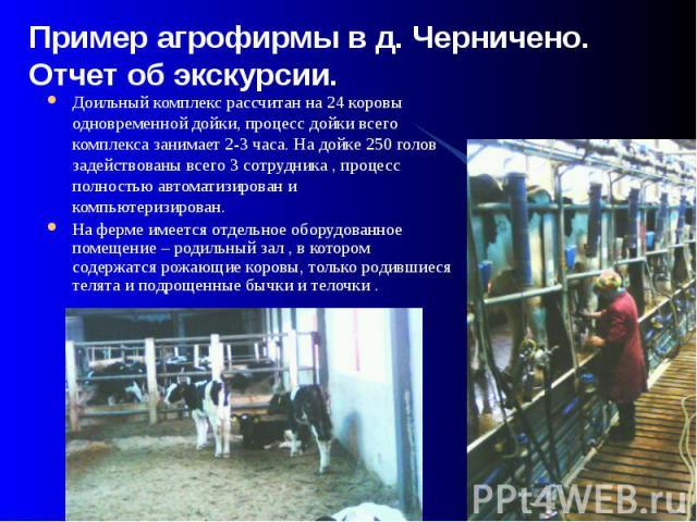Пример агрофирмы в д. Черничено. Отчет об экскурсии. Доильный комплекс рассчитан на 24 коровы одновременной дойки, процесс дойки всего комплекса занимает 2-3 часа. На дойке 250 голов задействованы всего 3 сотрудника , процесс полностью автоматизиров…