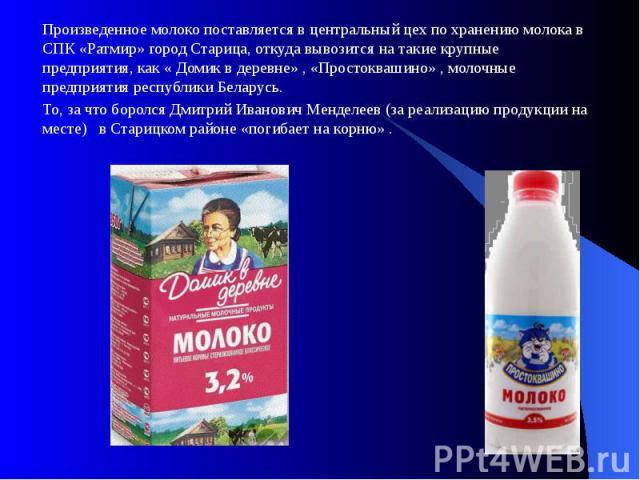 Произведенное молоко поставляется в центральный цех по хранению молока в СПК «Ратмир» город Старица, откуда вывозится на такие крупные предприятия, как « Домик в деревне» , «Простоквашино» , молочные предприятия республики Беларусь. Произведенное мо…