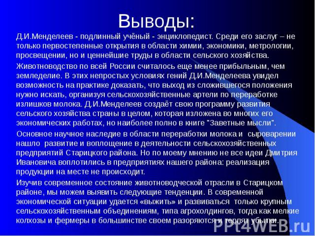 Выводы: Д.И.Менделеев - подлинный учёный - энциклопедист. Среди его заслуг – не только первостепенные открытия в области химии, экономики, метрологии, просвещении, но и ценнейшие труды в области сельского хозяйства. Животноводство по всей России счи…