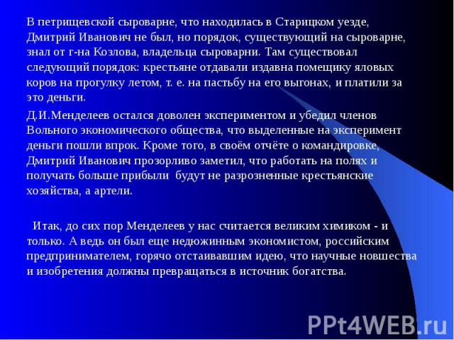 В петрищевской сыроварне, что находилась в Старицком уезде, Дмитрий Иванович не был, но порядок, существующий на сыроварне, знал от г-на Козлова, владельца сыроварни. Там существовал следующий порядок: крестьяне отдавали издавна помещику яловых коро…