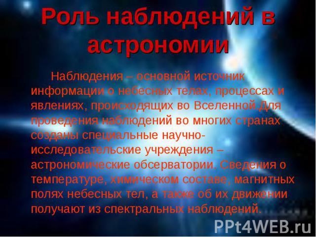 Наблюдения – основной источник информации о небесных телах, процессах и явлениях, происходящих во Вселенной.Для проведения наблюдений во многих странах созданы специальные научно-исследовательские учреждения – астрономические обсерватории. Сведения …