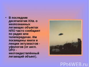 В последние десятилетия ХХв. о неопознанных летающих объектах НЛО часто сообщают