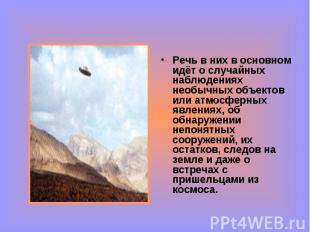Речь в них в основном идёт о случайных наблюдениях необычных объектов или атмосф