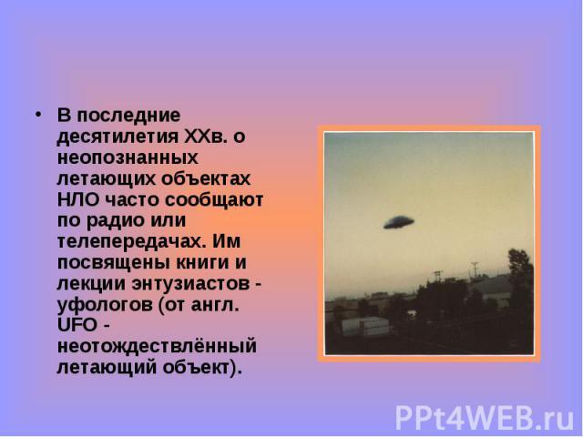 В последние десятилетия ХХв. о неопознанных летающих объектах НЛО часто сообщают по радио или телепередачах. Им посвящены книги и лекции энтузиастов - уфологов (от англ. UFO - неотождествлённый летающий объект). В последние десятилетия ХХв. о неопоз…